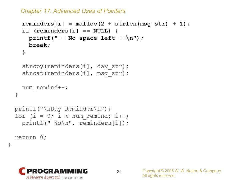 reminders[i] = malloc(2 + strlen(msg_str) + 1); if (reminders[i] == NULL) { printf( -- No space left --\n ); break; } strcpy(reminders[i], day_str); strcat(reminders[i], msg_str); num_remind++; printf( \nDay Reminder\n ); for (i = 0; i < num_remind; i++) printf( %s\n , reminders[i]); return 0;